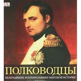 Полководцы. Величайшие военачальники мировой истории.