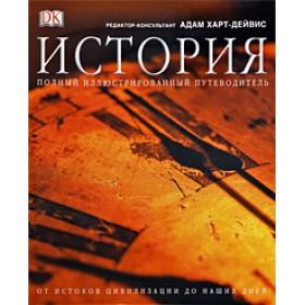 История. Полный иллюстрированный путеводитель от истоков цивилизации до наших дней.